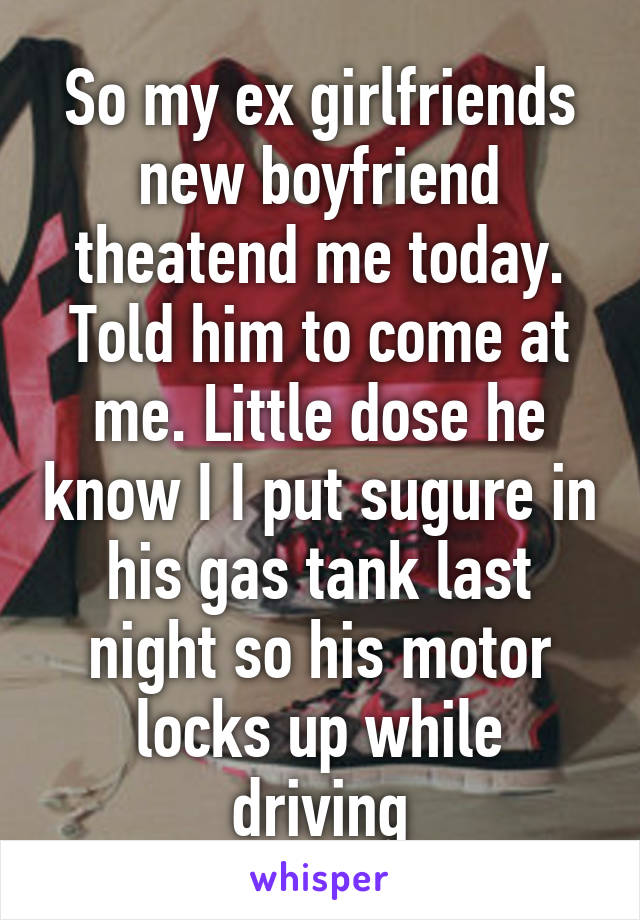 So my ex girlfriends new boyfriend theatend me today. Told him to come at me. Little dose he know I I put sugure in his gas tank last night so his motor locks up while driving