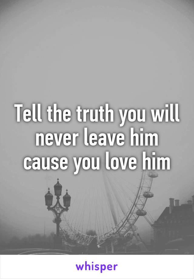 Tell the truth you will never leave him cause you love him