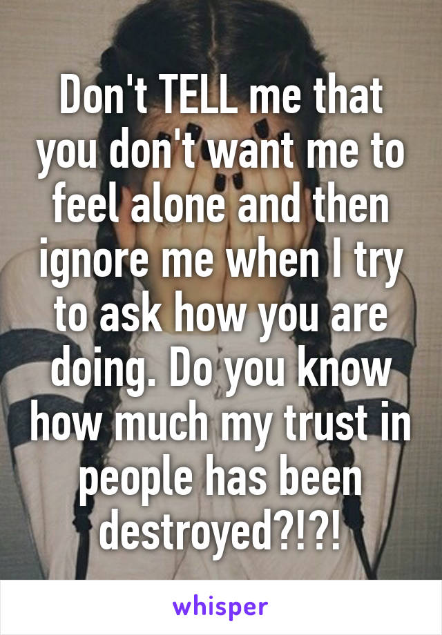 Don't TELL me that you don't want me to feel alone and then ignore me when I try to ask how you are doing. Do you know how much my trust in people has been destroyed?!?!