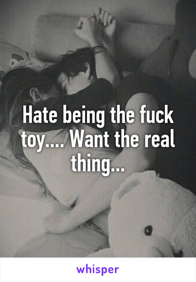 Hate being the fuck toy.... Want the real thing...