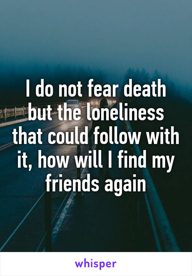 I do not fear death but the loneliness that could follow with it, how will I find my friends again