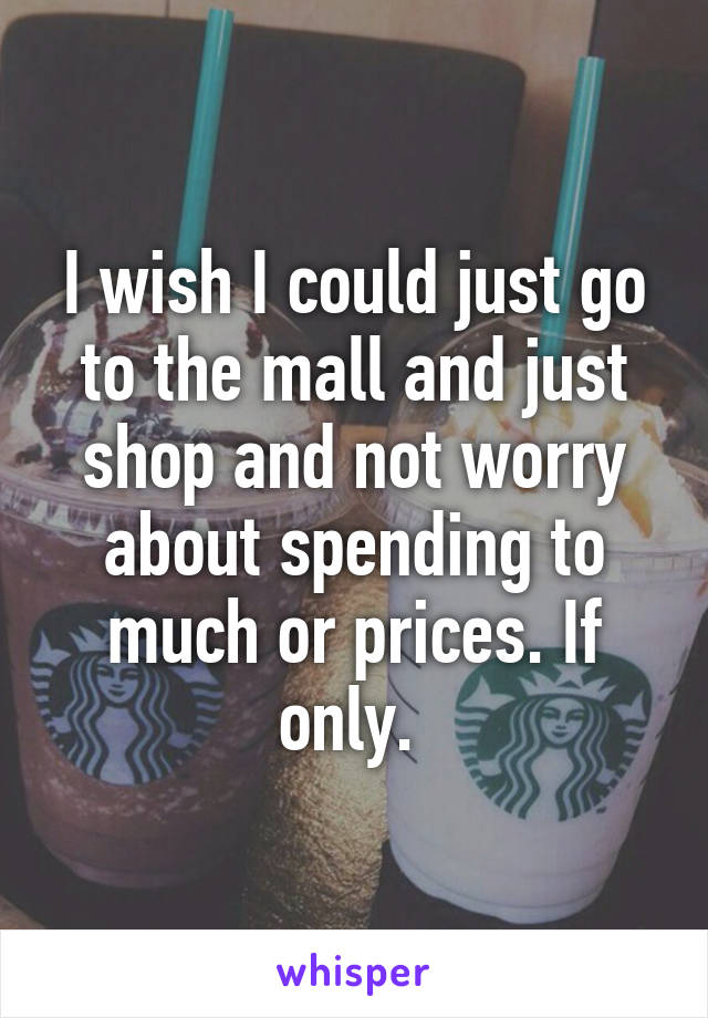 I wish I could just go to the mall and just shop and not worry about spending to much or prices. If only.
