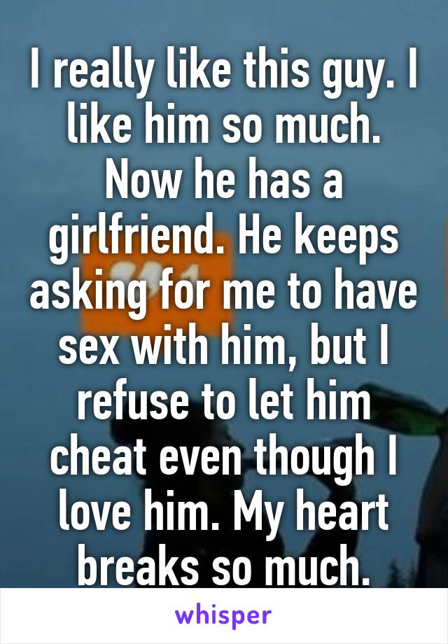 I really like this guy. I like him so much. Now he has a girlfriend. He keeps asking for me to have sex with him, but I refuse to let him cheat even though I love him. My heart breaks so much.