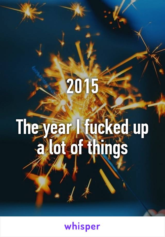 2015  The year I fucked up a lot of things