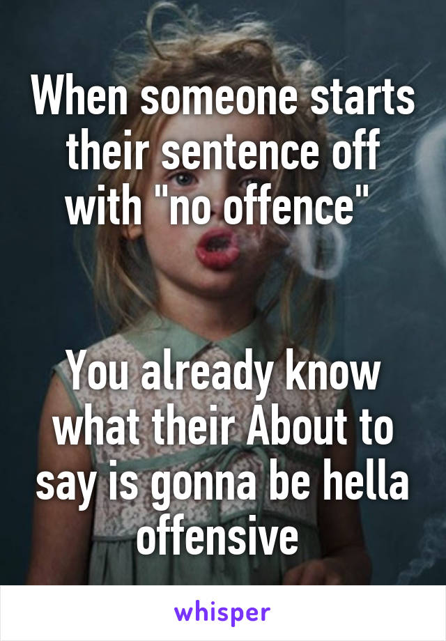 """When someone starts their sentence off with """"no offence""""    You already know what their About to say is gonna be hella offensive"""
