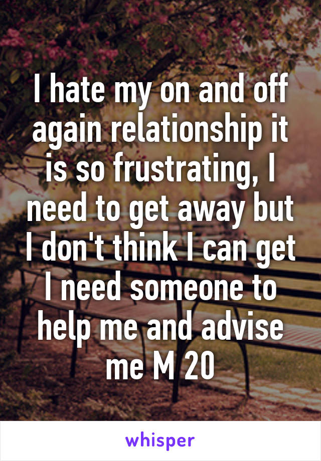 I hate my on and off again relationship it is so frustrating, I need to get away but I don't think I can get I need someone to help me and advise me M 20