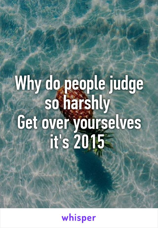 Why do people judge so harshly  Get over yourselves it's 2015