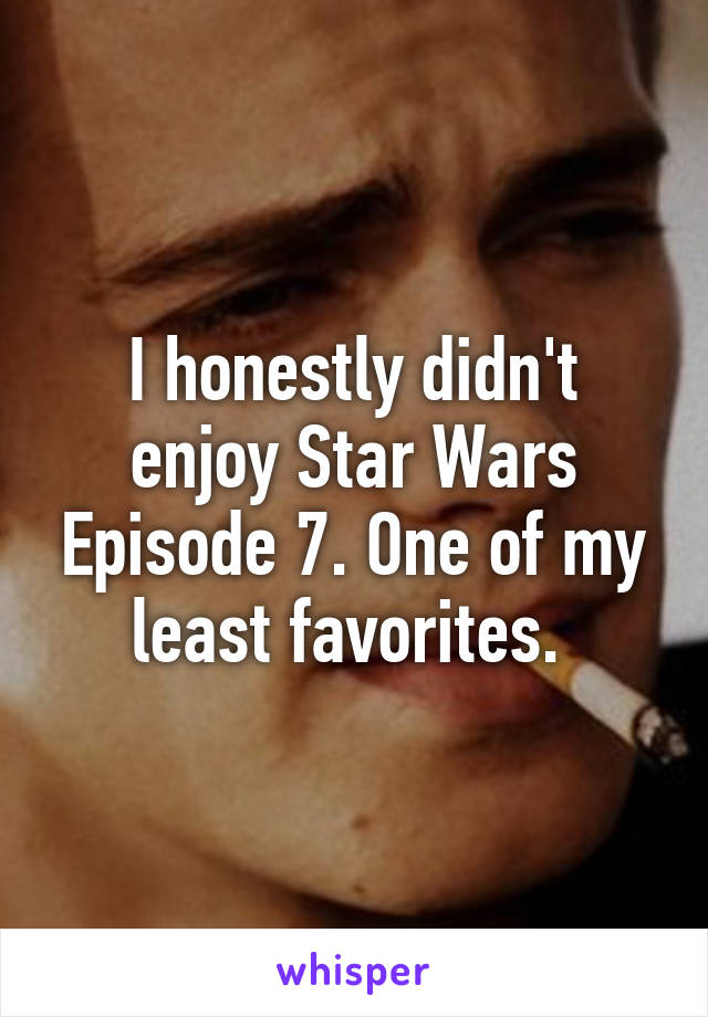 I honestly didn't enjoy Star Wars Episode 7. One of my least favorites.