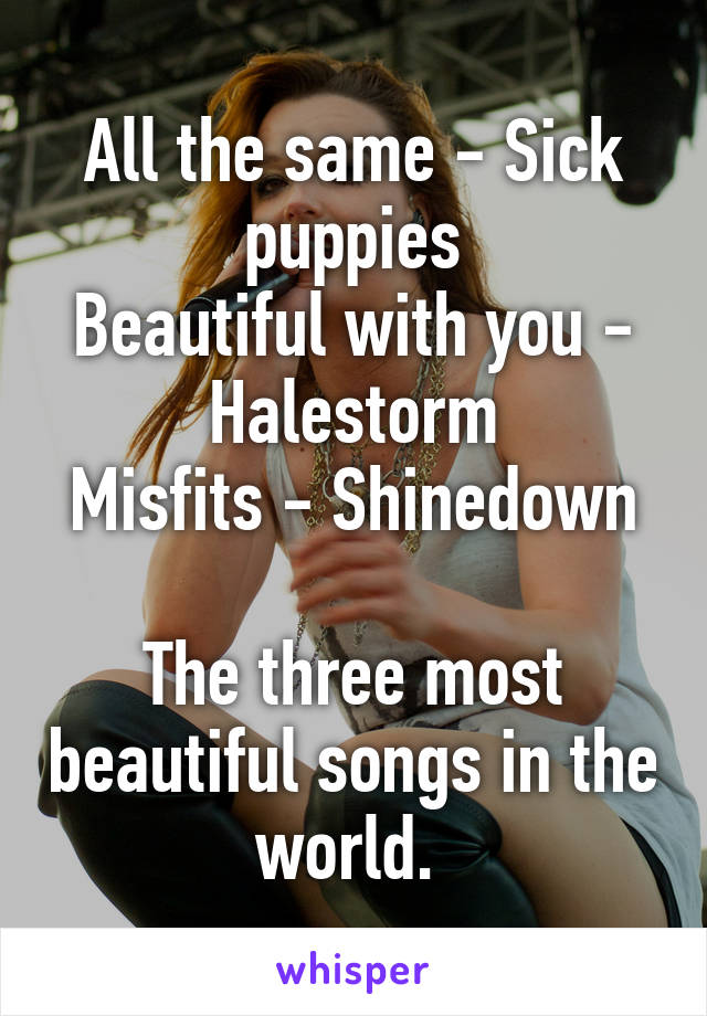 All the same - Sick puppies Beautiful with you - Halestorm Misfits - Shinedown  The three most beautiful songs in the world.