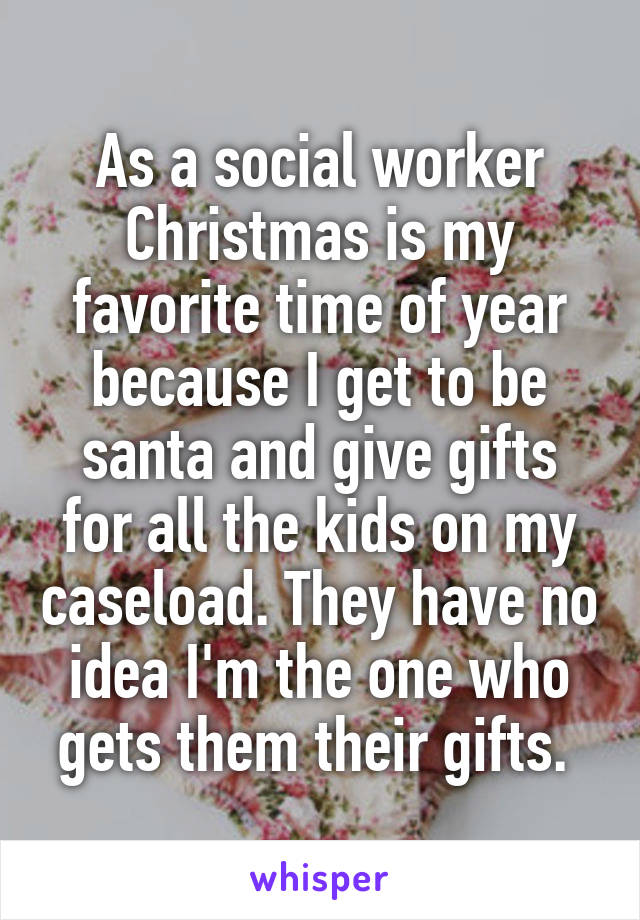 As a social worker Christmas is my favorite time of year because I get to be santa and give gifts for all the kids on my caseload. They have no idea I'm the one who gets them their gifts.