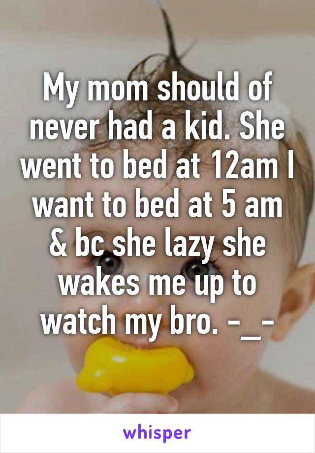 My mom should of never had a kid. She went to bed at 12am I want to bed at 5 am & bc she lazy she wakes me up to watch my bro. -_-