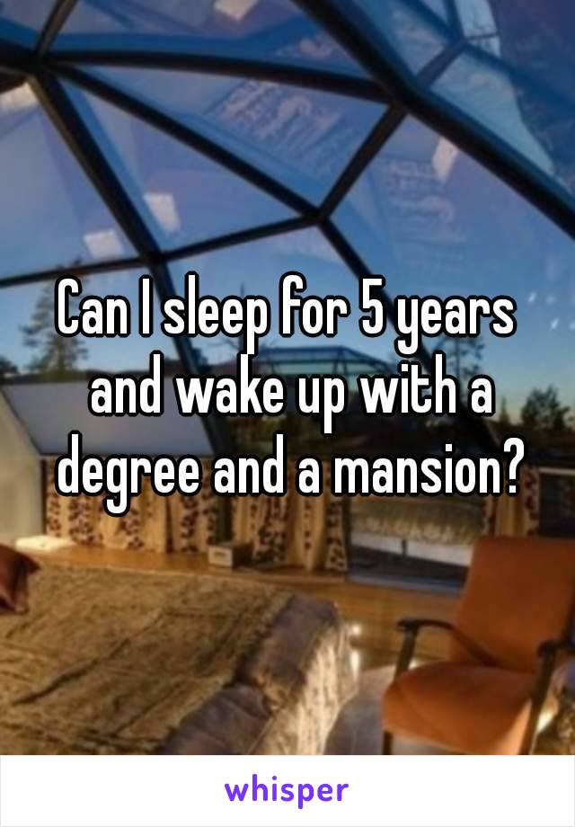 Can I sleep for 5 years and wake up with a degree and a mansion?