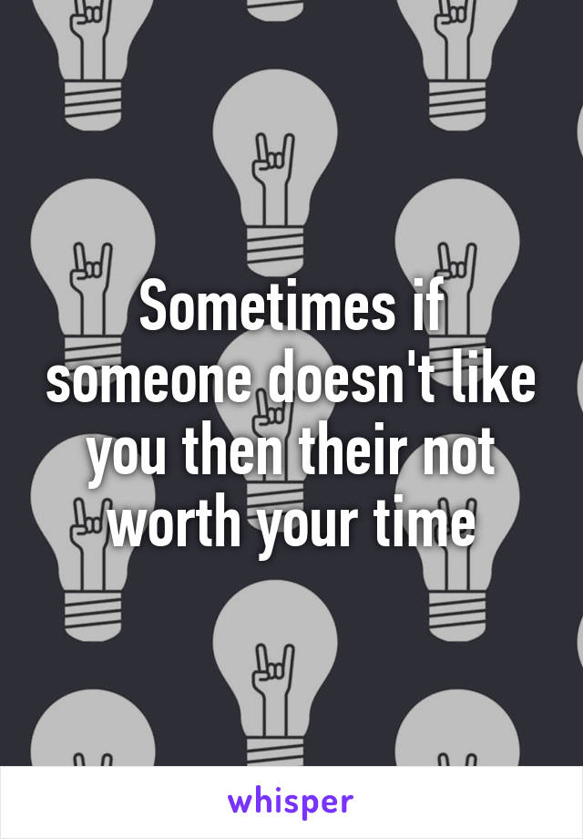 Sometimes if someone doesn't like you then their not worth your time