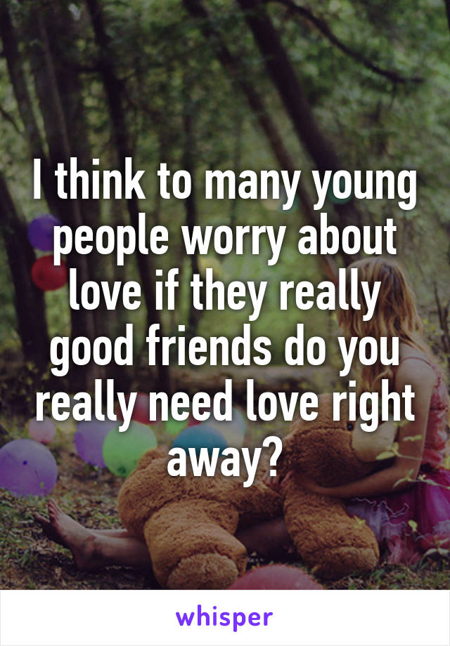 I think to many young people worry about love if they really good friends do you really need love right away?