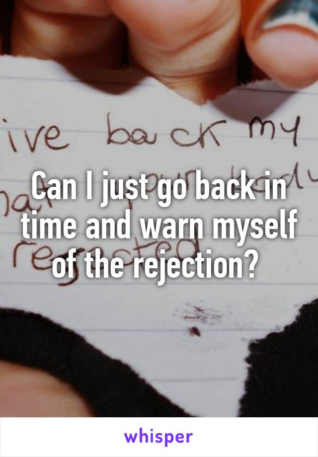 Can I just go back in time and warn myself of the rejection?