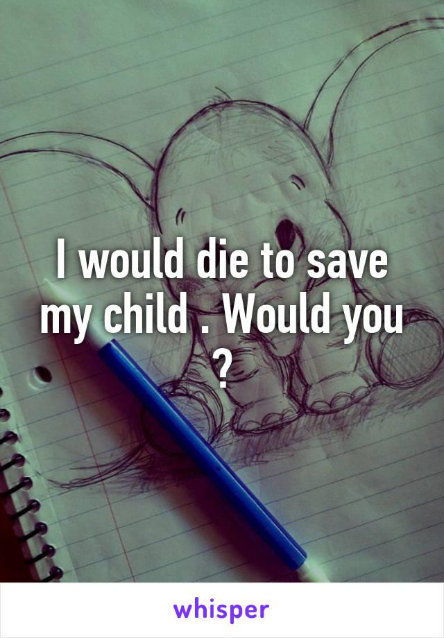 I would die to save my child . Would you ?