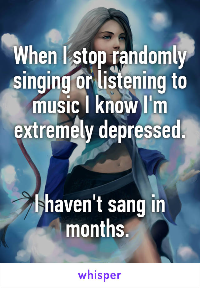 When I stop randomly singing or listening to music I know I'm extremely depressed.   I haven't sang in months.