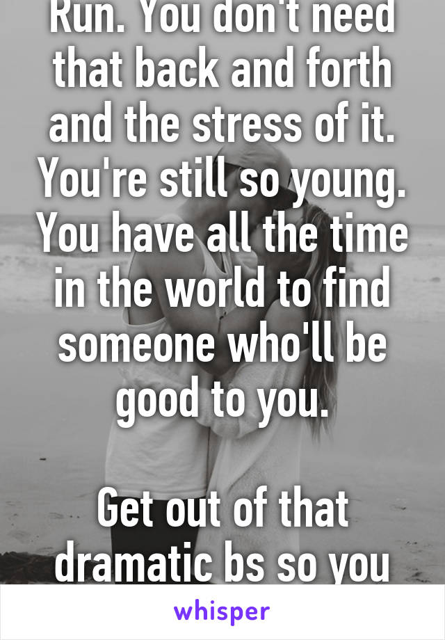 Run. You don't need that back and forth and the stress of it. You're still so young. You have all the time in the world to find someone who'll be good to you.  Get out of that dramatic bs so you can.