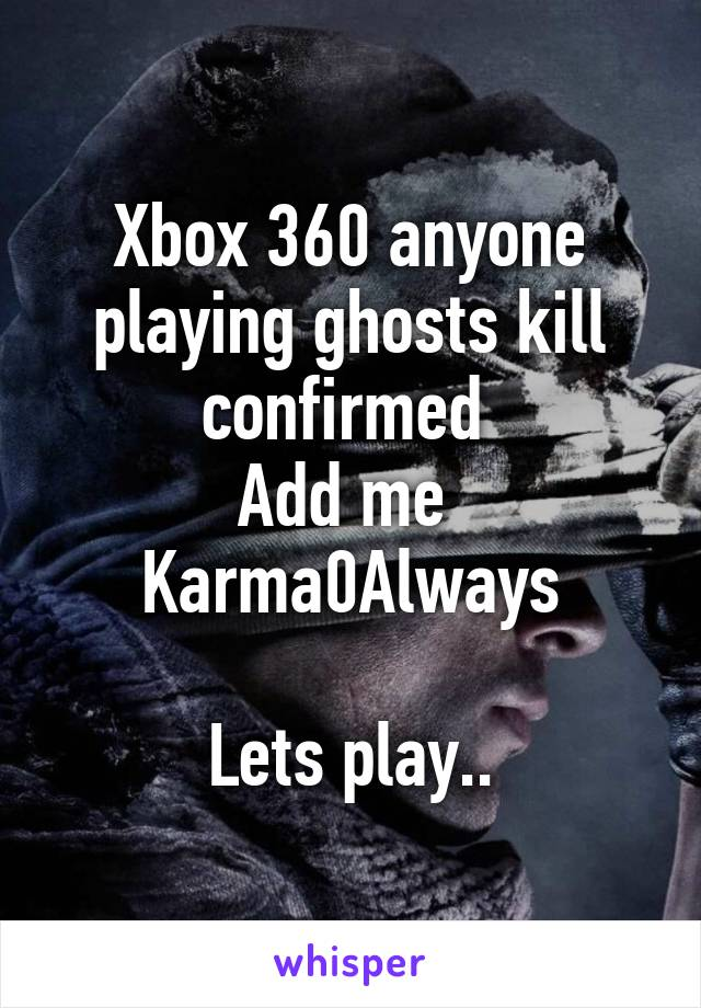 Xbox 360 anyone playing ghosts kill confirmed  Add me  Karma0Always  Lets play..