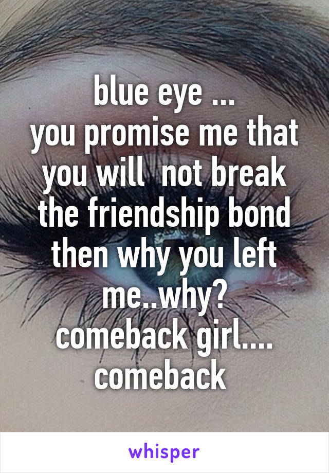 blue eye ... you promise me that you will  not break the friendship bond then why you left me..why? comeback girl.... comeback