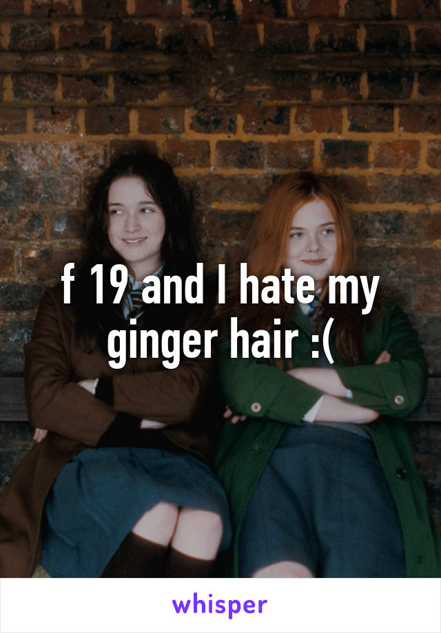 f 19 and I hate my ginger hair :(