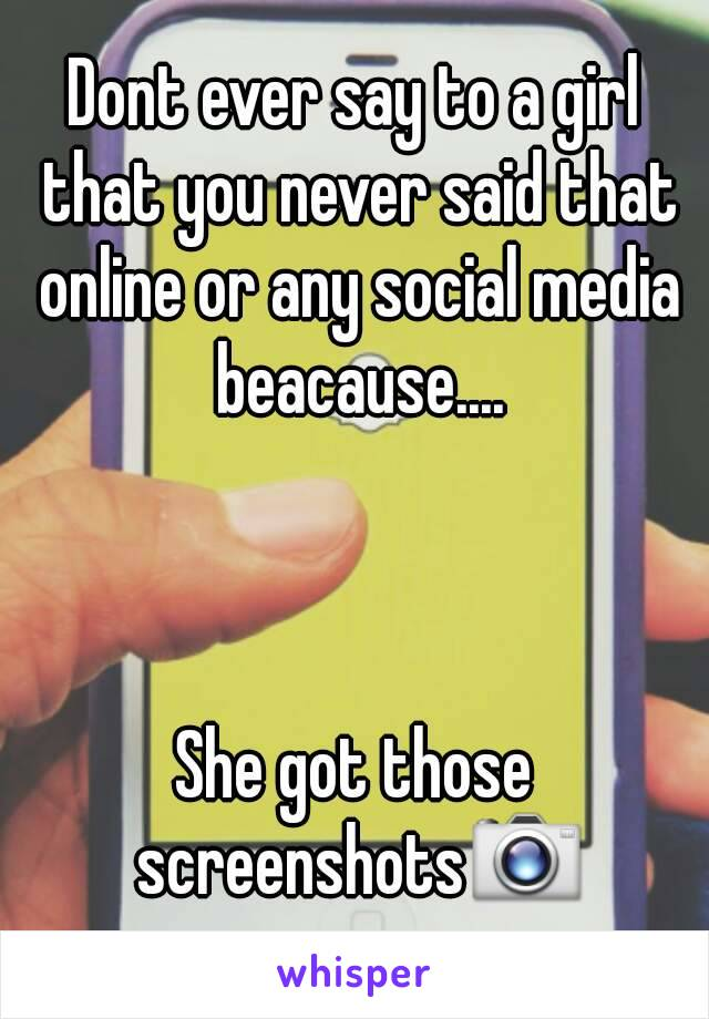 Dont ever say to a girl that you never said that online or any social media beacause....    She got those screenshots📷