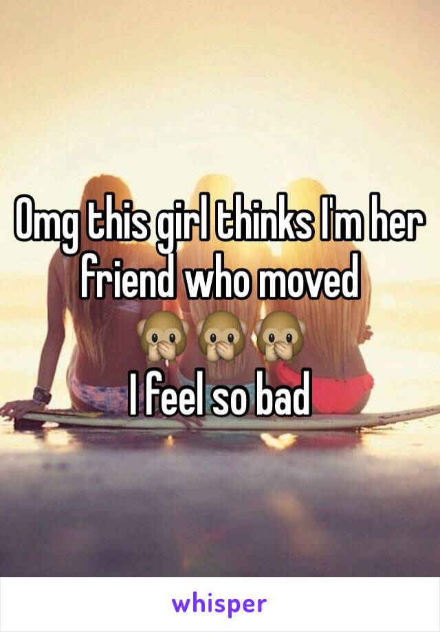 Omg this girl thinks I'm her friend who moved 🙊🙊🙊 I feel so bad