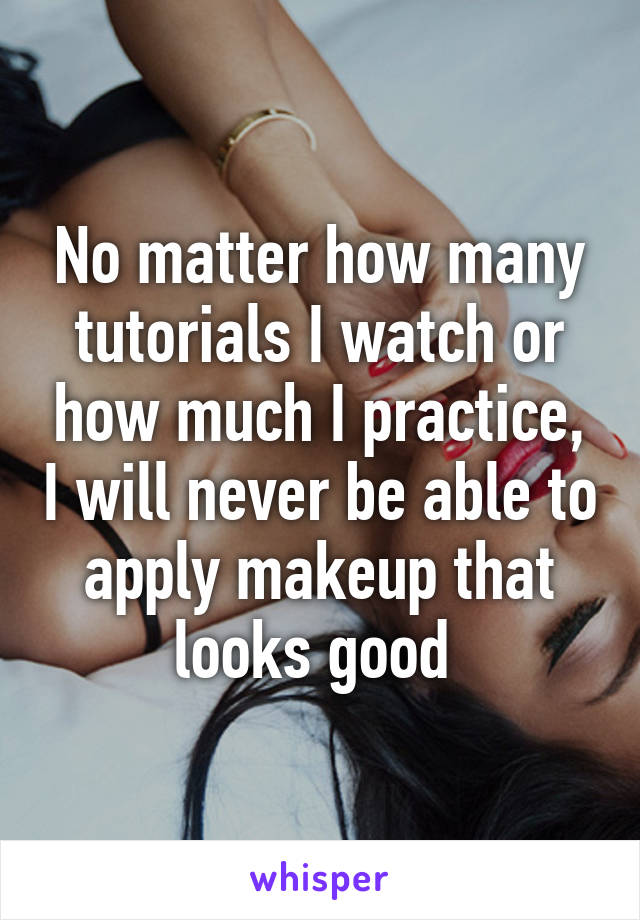 No matter how many tutorials I watch or how much I practice, I will never be able to apply makeup that looks good