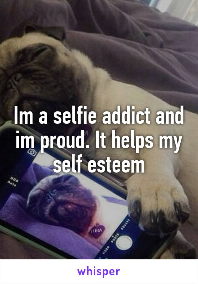 Im a selfie addict and im proud. It helps my self esteem