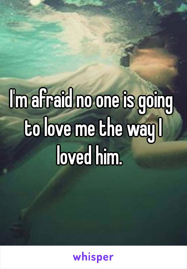 I'm afraid no one is going to love me the way I loved him.