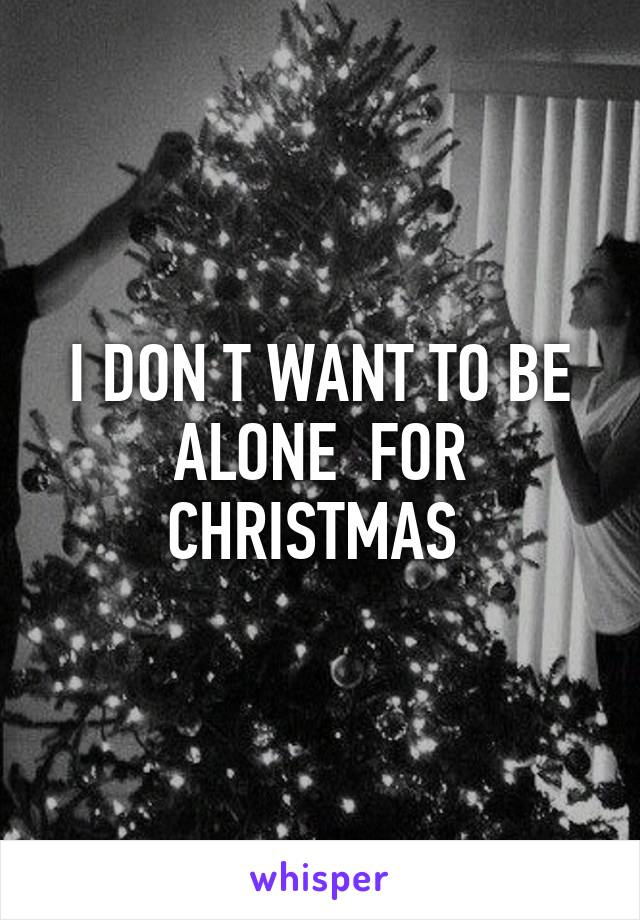 Alone For Christmas.I Don T Want To Be Alone For Christmas