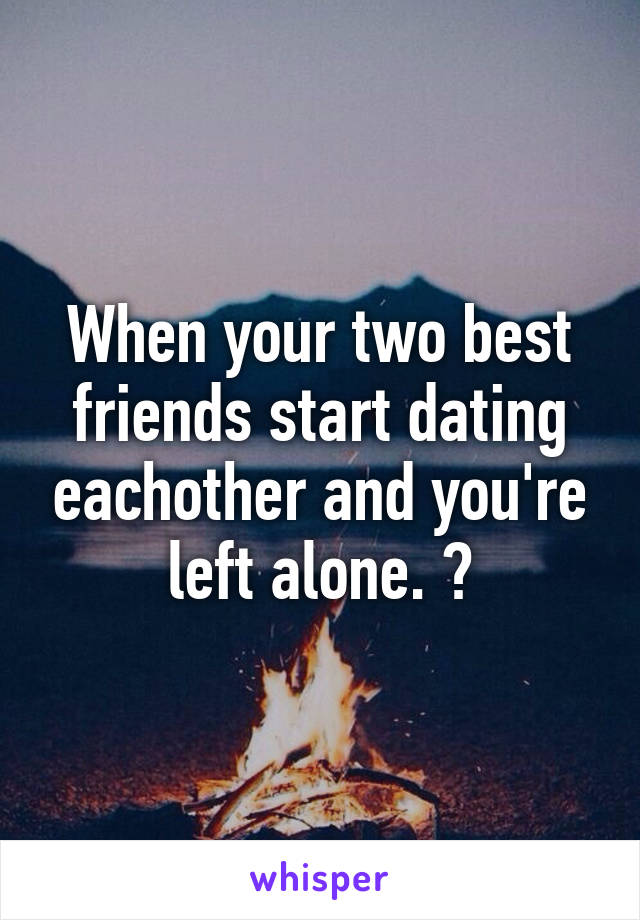 Your two best friends start dating