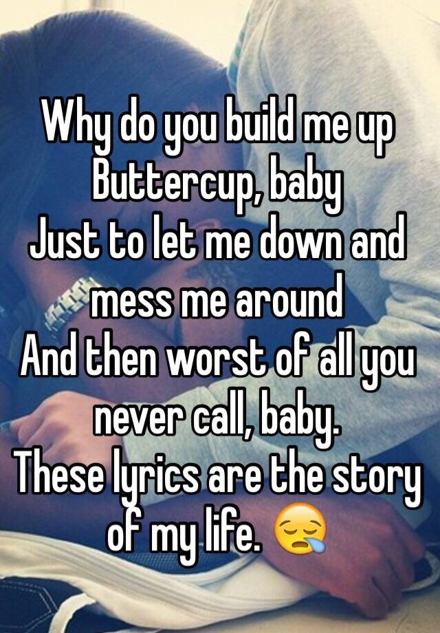 Why do you build me up Buttercup, baby Just to let me down and ...