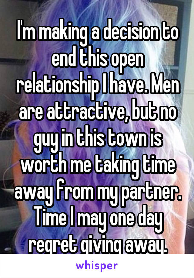 I'm making a decision to end this open relationship I have. Men are attractive, but no guy in this town is worth me taking time away from my partner. Time I may one day regret giving away.
