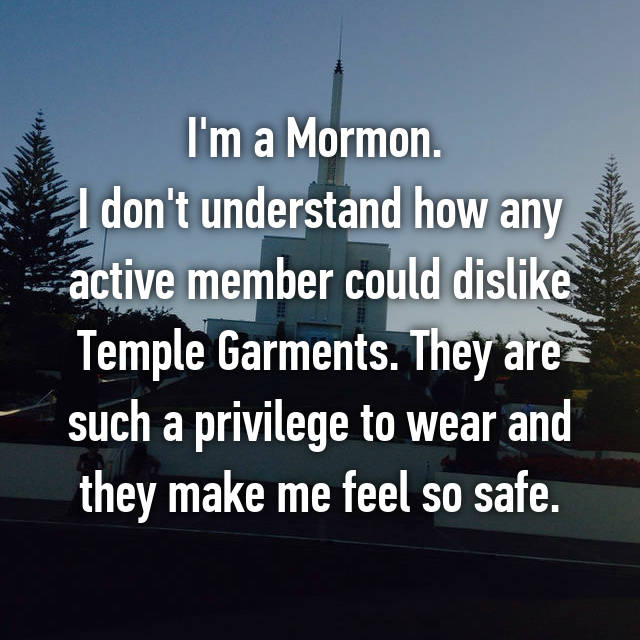 I'm a Mormon.  I don't understand how any active member could dislike Temple Garments. They are such a privilege to wear and they make me feel so safe.