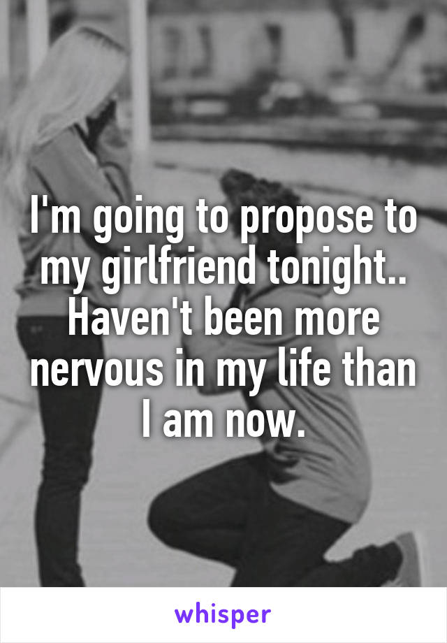 I'm going to propose to my girlfriend tonight.. Haven't been more nervous in my life than I am now.
