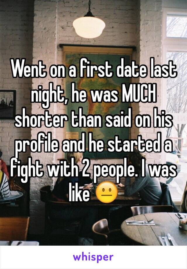 Went on a first date last night, he was MUCH shorter than said on his profile and he started a fight with 2 people. I was like 😐