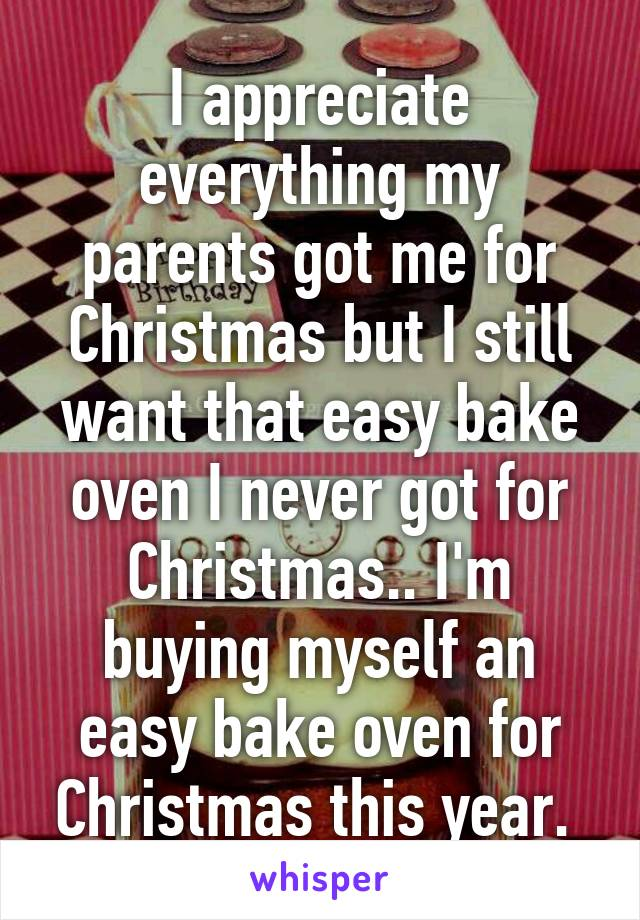 i appreciate everything my parents got me for christmas but i still want that easy bake - Christmas By Myself This Year