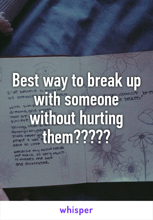 how do i break up with someone without hurting them