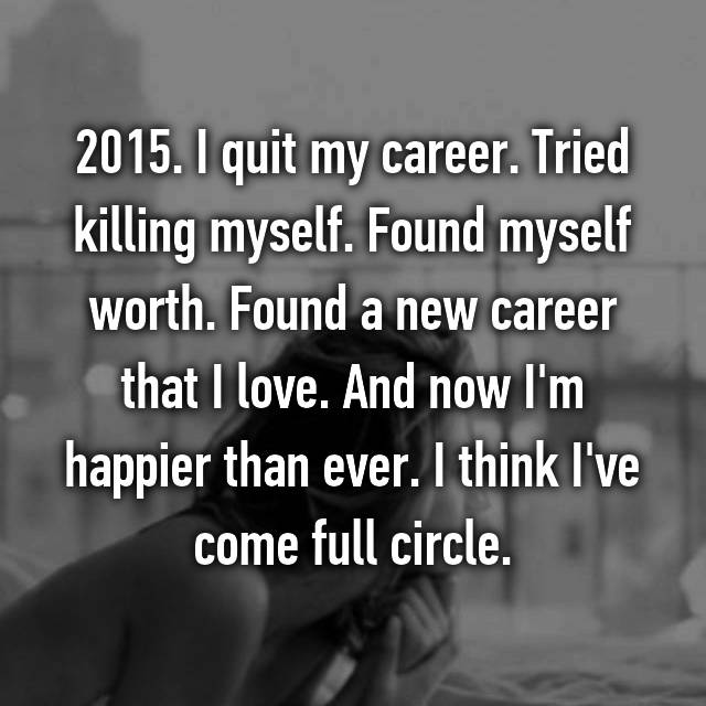 2015. I quit my career. Tried killing myself. Found myself worth. Found a new career that I love. And now I'm happier than ever. I think I've come full circle.