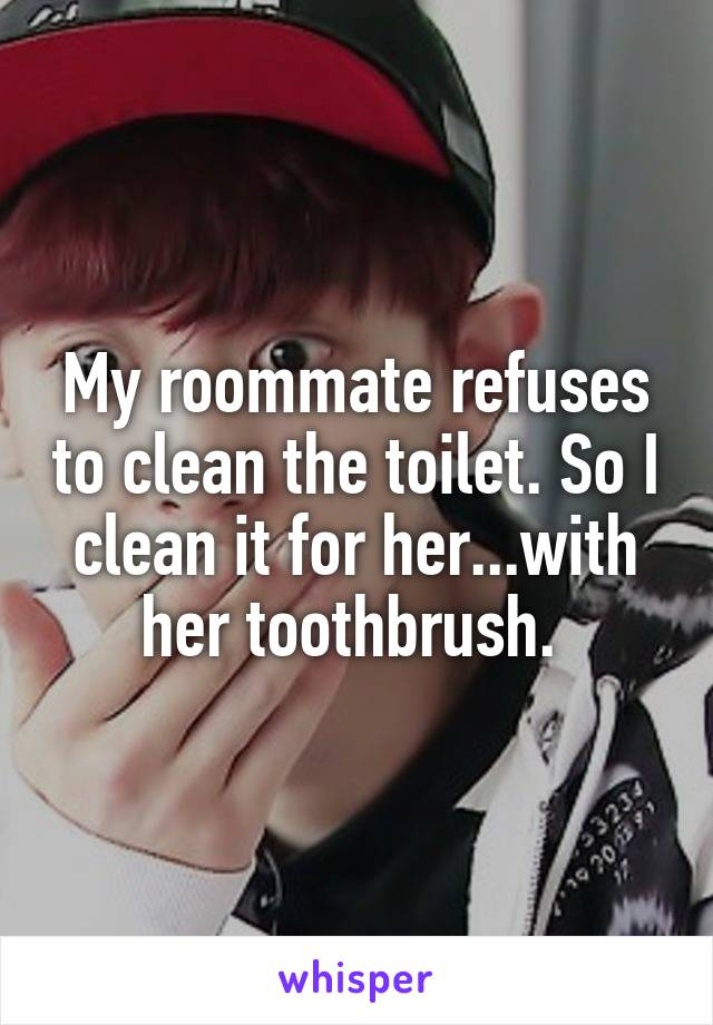 My roommate refuses to clean the toilet. So I clean it for her...with her toothbrush.