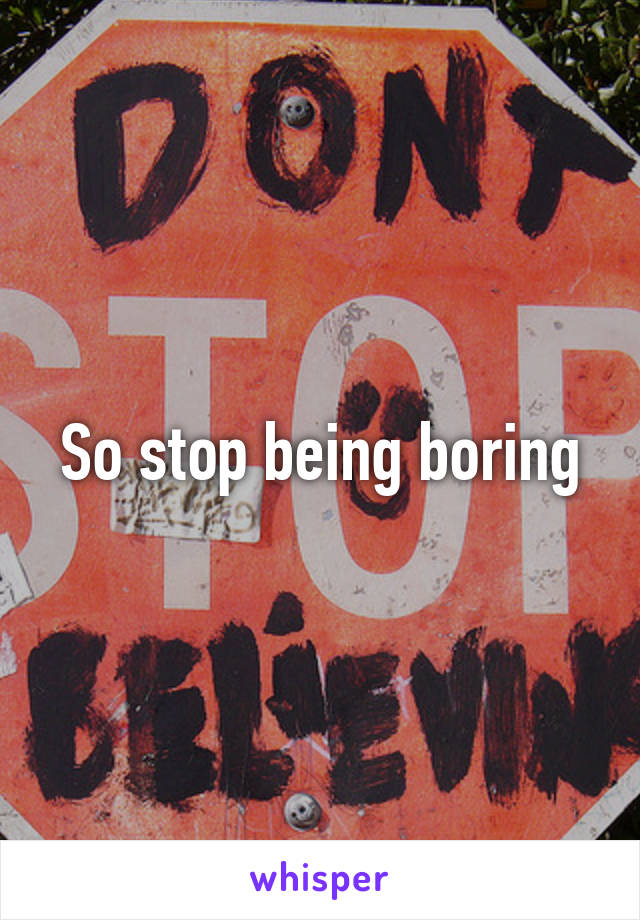 how can i stop being boring