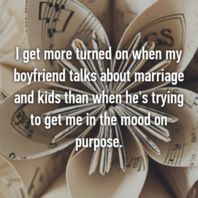 I get more turned on when my boyfriend talks about marriage and kids than when he's trying to get me in the mood on purpose.
