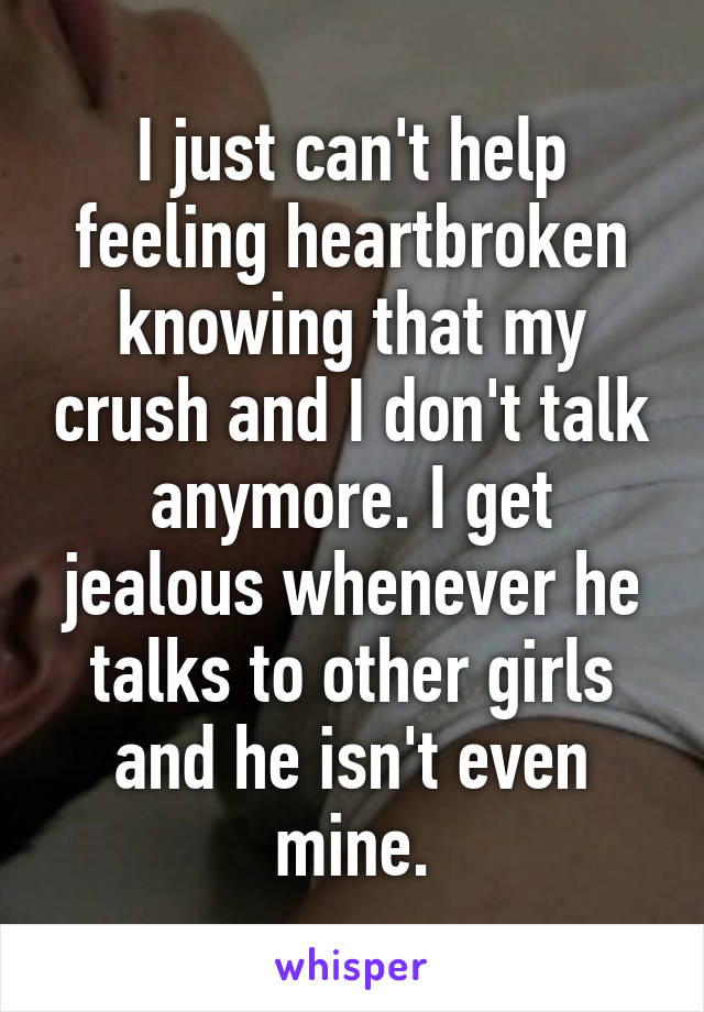 I just can't help feeling heartbroken knowing that my crush