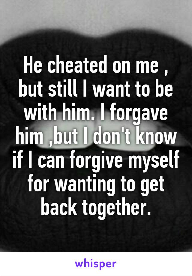 He cheated on me , but still I want to be with him. I forgave him ,but I  don't know if ...