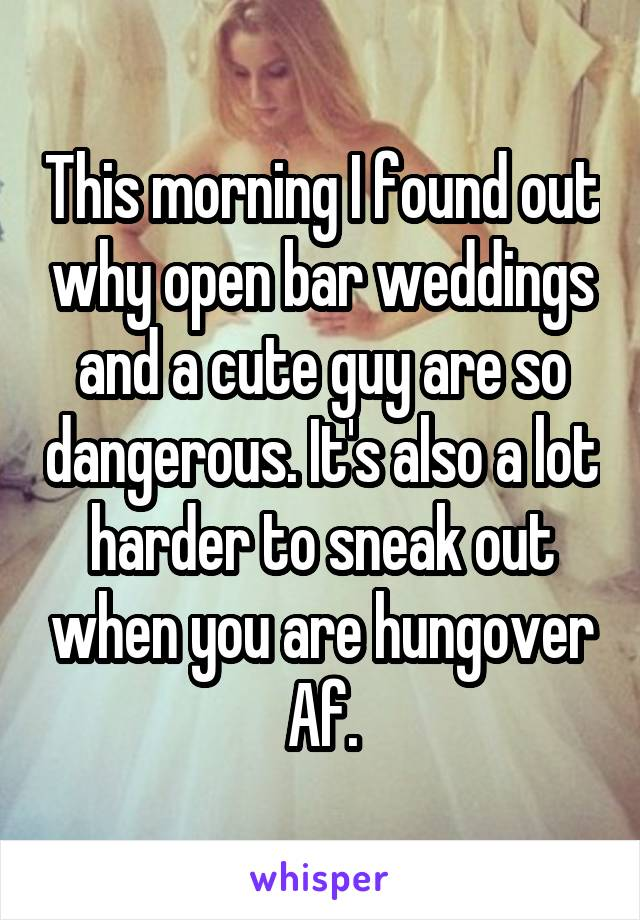 This morning I found out why open bar weddings and a cute guy are so dangerous. It's also a lot harder to sneak out when you are hungover Af.