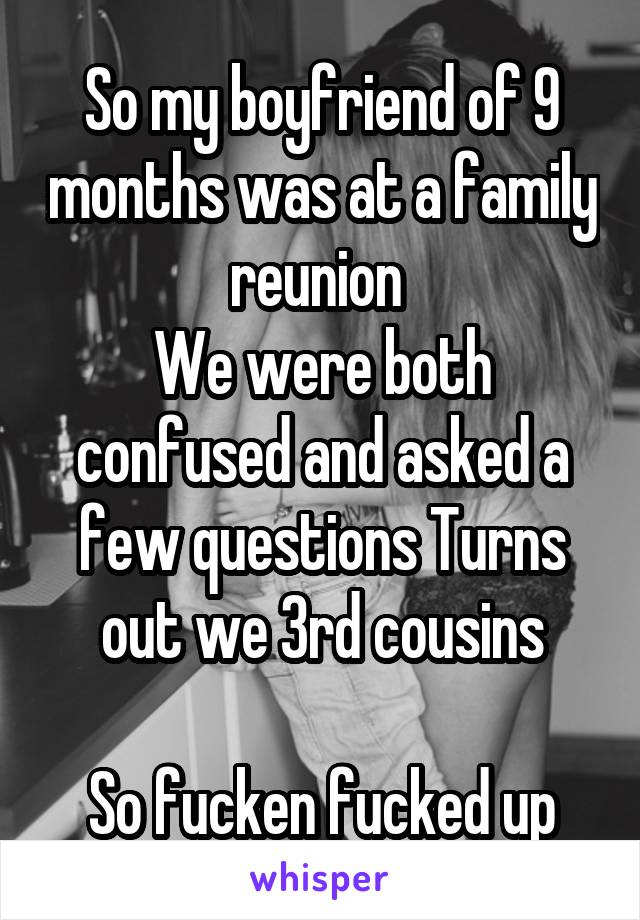 So my boyfriend of 9 months was at a family reunion  We were both confused and asked a few questions Turns out we 3rd cousins  So fucken fucked up
