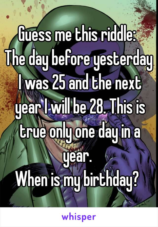 Yesterday Seems To Have Been My Day For >> Guess Me This Riddle The Day Before Yesterday I Was 25 And The Next