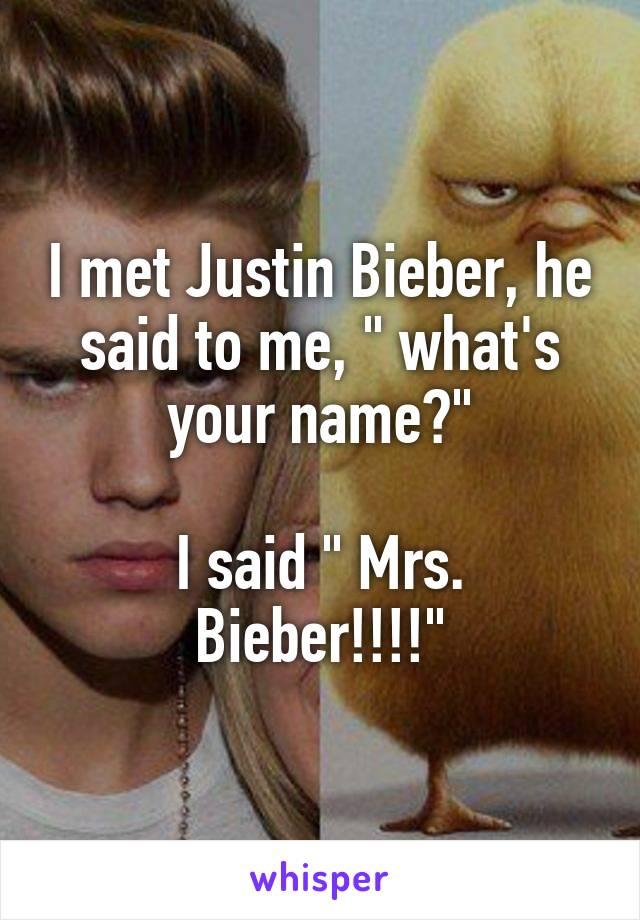 """I met Justin Bieber, he said to me, """" what's your name?""""  I said """" Mrs. Bieber!!!!"""""""