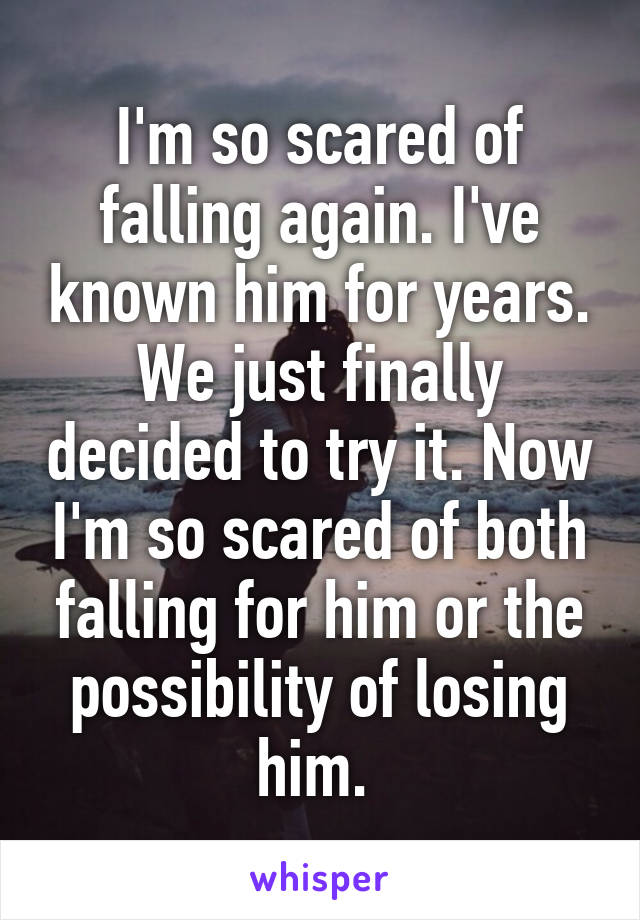 I'm so scared of falling again. I've known him for years. We just finally decided to try it. Now I'm so scared of both falling for him or the possibility of losing him.